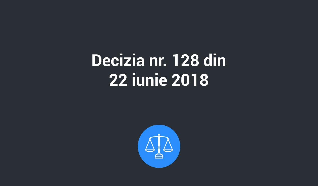 decizia 128 22 iunie