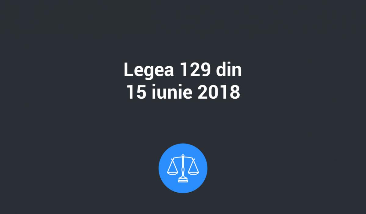 legea 129 15 iun 2018